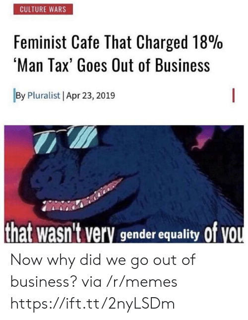 equality: CULTURE WARS  Feminist Cafe That Charged 18%  'Man Tax' Goes Out of Business  By Pluralist Apr 23, 2019  that wasn't very gender equality Of VOU Now why did we go out of business? via /r/memes https://ift.tt/2nyLSDm