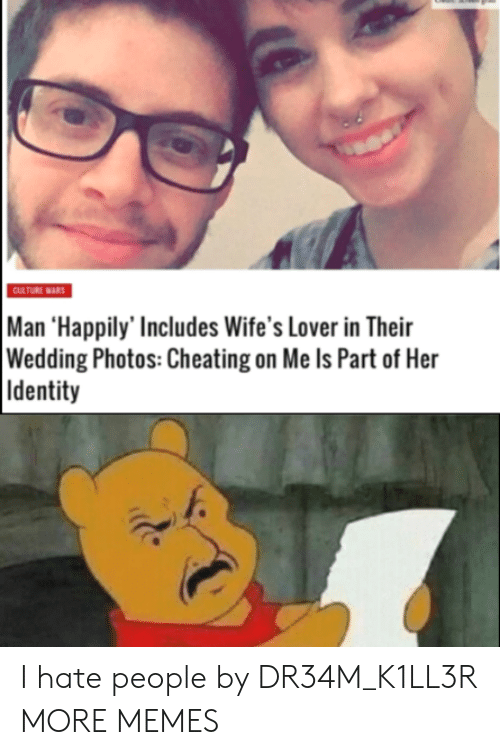 wifes: CULTURE WARS  Man 'Happily' Includes Wife's Lover in Their  Wedding Photos: Cheating on Me Is Part of Her  Identity I hate people by DR34M_K1LL3R MORE MEMES