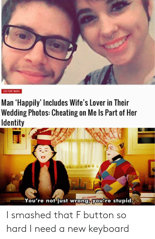 wifes: CULTURE WARS  Man 'Happily' Includes Wife's Lover in Their  Wedding Photos: Cheating on Me Is Part of Her  Identity  VIL  THE AMAZING  You're not just wrong, you re stupid. I smashed that F button so hard I need a new keyboard