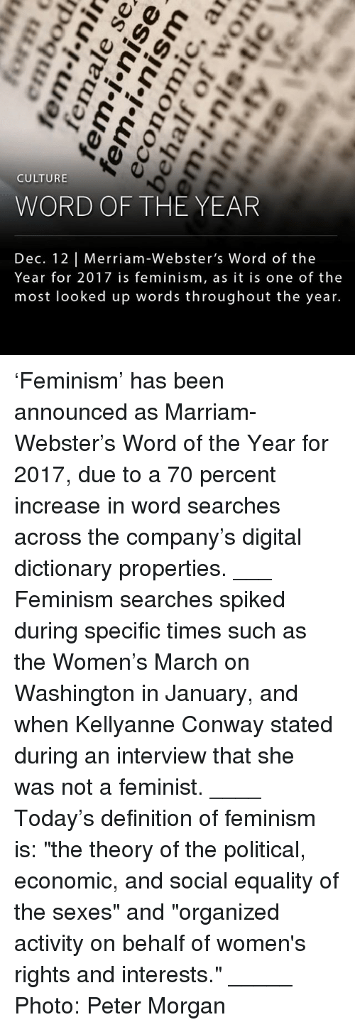 "Conway, Feminism, and Memes: CULTURE  WORD OF THE YEAR  Dec. 12 Merriam-Webster's Word of the  Year for 2017 is feminism, as it is one of the  most looked up words throughout the year. 'Feminism' has been announced as Marriam-Webster's Word of the Year for 2017, due to a 70 percent increase in word searches across the company's digital dictionary properties. ___ Feminism searches spiked during specific times such as the Women's March on Washington in January, and when Kellyanne Conway stated during an interview that she was not a feminist. ____ Today's definition of feminism is: ""the theory of the political, economic, and social equality of the sexes"" and ""organized activity on behalf of women's rights and interests."" _____ Photo: Peter Morgan"