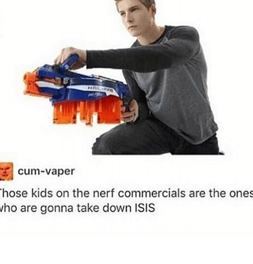 Cum, Isis, and Kids: cum-vaper  hose kids on the nerf commercials are the ones  ho are gonna take down ISIS