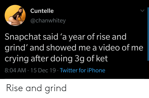 rise and grind: Cuntelle  @chanwhitey  Snapchat said´a year of rise and  grind' and showed me a video of me  crying after doing 3g of ket  8:04 AM · 15 Dec 19 · Twitter for iPhone Rise and grind