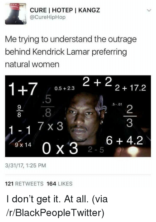 Kendrick Lamar: CURE I HOTEP I KANGZ  @CureHipHop  Me trying to understand the outrage  behind Kendrick Lamar preferring  natural women  1+7 058.23 2+22+17.2  0.5 2.3  .5  .8  7 x 3  5-.01  2  3  8  6 +4.2  9 x 14  2-5  3/31/17, 1:25 PM  121 RETWEETS 164 LIKES <p>I don&rsquo;t get it. At all. (via /r/BlackPeopleTwitter)</p>