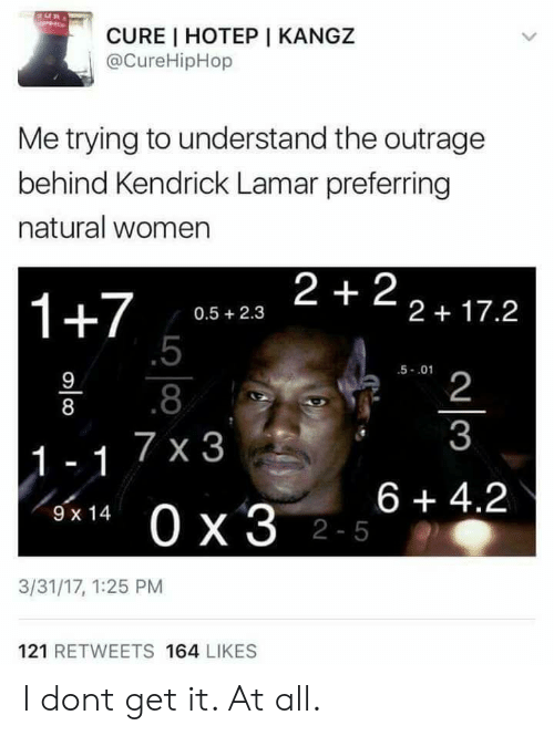 Kendrick Lamar: CURE I HOTEP I KANGZ  @CureHipHop  Me trying to understand the outrage  behind Kendrick Lamar preferring  natural women  1+7 058.23 2+22+17.2  0.5 2.3  .5  .8  7 x 3  5-.01  2  3  8  6 +4.2  9 x 14  2-5  3/31/17, 1:25 PM  121 RETWEETS 164 LIKES I dont get it. At all.