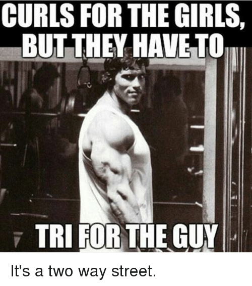 two way street: CURLS FOR THE GIRLS,  BUT THEY HAVE TO  TRI FOR THE GUY It's a two way street.