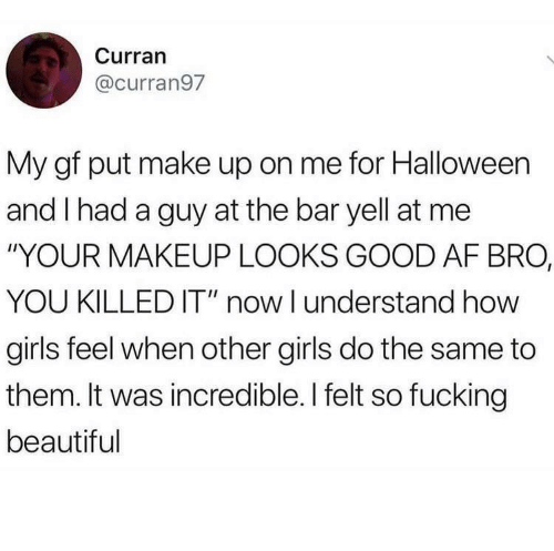 "Looks Good: Curran  @curran97  My gf put make up on me for Halloween  and I had a guy at the bar yell at me  ""YOUR MAKEUP LOOKS GOOD AF BRO,  YOU KILLED IT"" now I understand how  girls feel when other girls do the same to  them. It was incredible. I felt so fucking  beautiful"