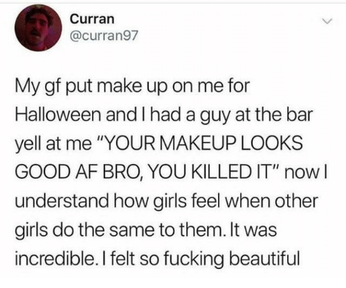 "Looks Good: Curran  @curran97  My gf put make up on me for  Halloween and I had a guy at the bar  yell at me ""YOUR MAKEUP LOOKS  GOOD AF BRO, YOU KILLED IT"" nowI  understand how girls feel when other  girls do the same to them. It was  incredible. I felt so fucking beautiful"