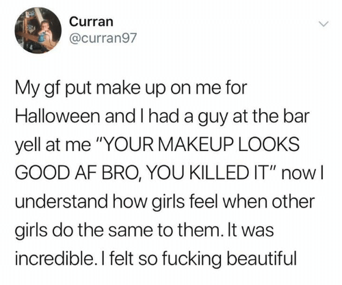 "Af, Beautiful, and Girls: Curran  @curran97  My gf put make up on me for  Halloween and had a guy at the bar  yell at me ""YOUR MAKEUP LOOKS  GOOD AF BRO, YOU KILLED IT"" now  understand how girls feel when other  girls do the same to them. It was  incredible. I felt so fucking beautiful"