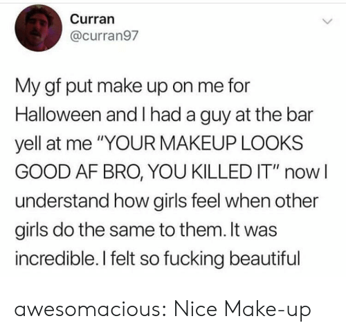 "Looks Good: Curran  @curran97  My gf put make up on me for  Halloween and had a guy at the bar  yell at me ""YOUR MAKEUP LOOKS  GOOD AF BRO, YOU KILLED IT"" now  understand how girls feel when other  girls do the same to them. It was  incredible. I felt so fucking beautiful awesomacious:  Nice Make-up"