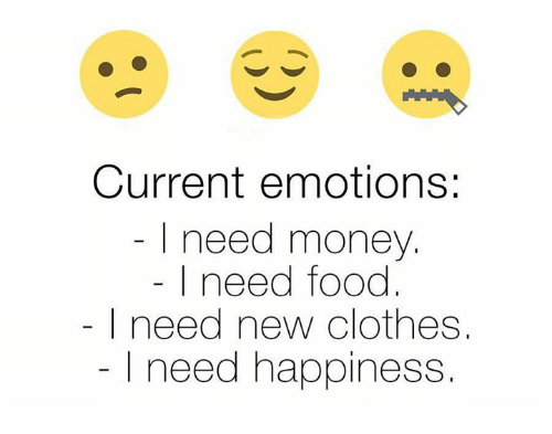 Clothes, Memes, and 🤖: Current emotions:  I need money.  I need food  need new clothes  I need happiness
