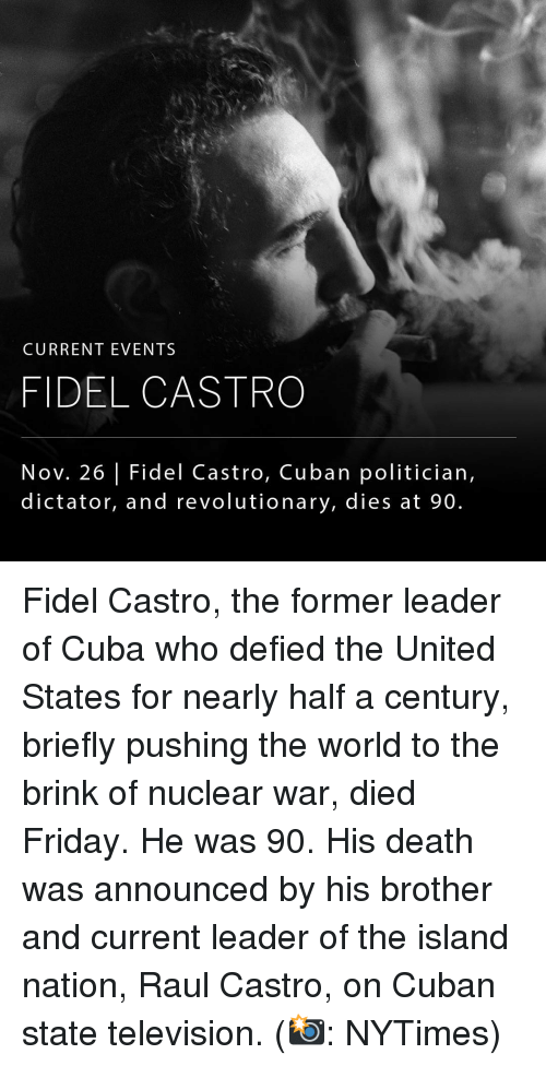 Current Event: CURRENT EVENTS  FIDEL CASTRO  Nov. 26 Fidel Castro, Cuban politician,  dictator, and revolutionary, dies at 90. Fidel Castro, the former leader of Cuba who defied the United States for nearly half a century, briefly pushing the world to the brink of nuclear war, died Friday. He was 90. His death was announced by his brother and current leader of the island nation, Raul Castro, on Cuban state television. (📸: NYTimes)