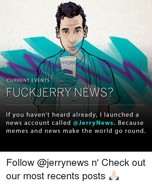 Current Event: CURRENT EVENTS  FUCK JERRY NEWS?  If you haven't heard already, I launched a  news account called Jerry News. Because  memes and news make the world go round Follow @jerrynews n' Check out our most recents posts 🙏🏻