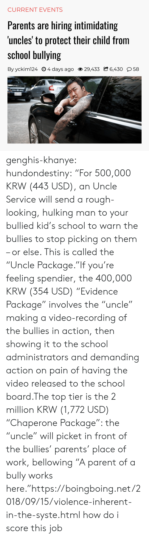 "current events: CURRENT EVENTS  Parents are hiring intimidating  uncles' to protect their child from  school bullying  By yckim124 O 4 days ago 29,433 C 6,430 58 genghis-khanye: hundondestiny: ""For 500,000 KRW (443 USD), an Uncle Service will send a rough-looking, hulking man to your bullied kid's school to warn the bullies to stop picking on them – or else. This is called the ""Uncle Package.""If you're feeling spendier, the 400,000 KRW (354 USD) ""Evidence Package"" involves the ""uncle"" making a video-recording of the bullies in action, then showing it to the school administrators and demanding action on pain of having the video released to the school board.The top tier is the 2 million KRW (1,772 USD) ""Chaperone Package"": the ""uncle"" will picket in front of the bullies' parents' place of work, bellowing ""A parent of a bully works here.""https://boingboing.net/2018/09/15/violence-inherent-in-the-syste.html  how do i score this job"
