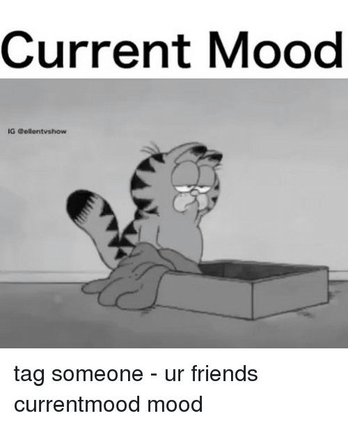 Friends, Memes, and Mood: Current Mood  IG Gellentvshow tag someone - ur friends currentmood mood