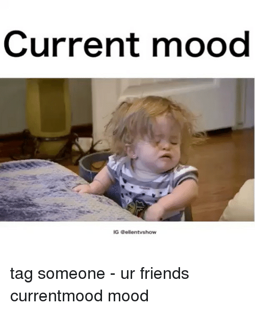 Friends, Memes, and Mood: Current mood  IGS Gellentvshow tag someone - ur friends currentmood mood