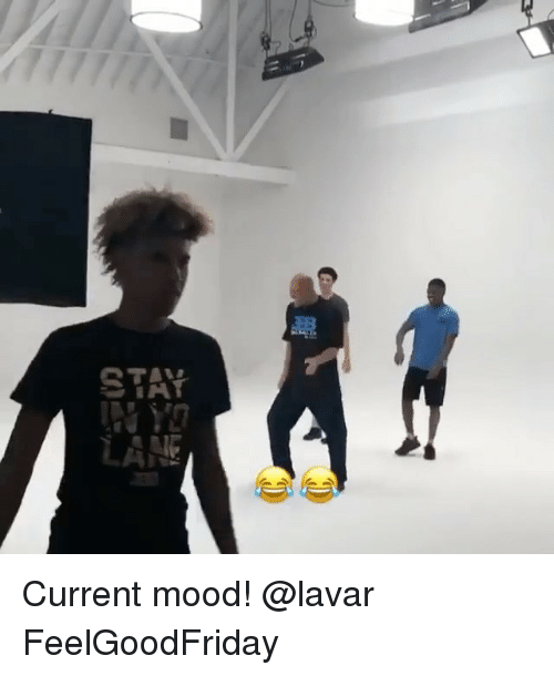 Memes, Mood, and Current Mood: Current mood! @lavar FeelGoodFriday