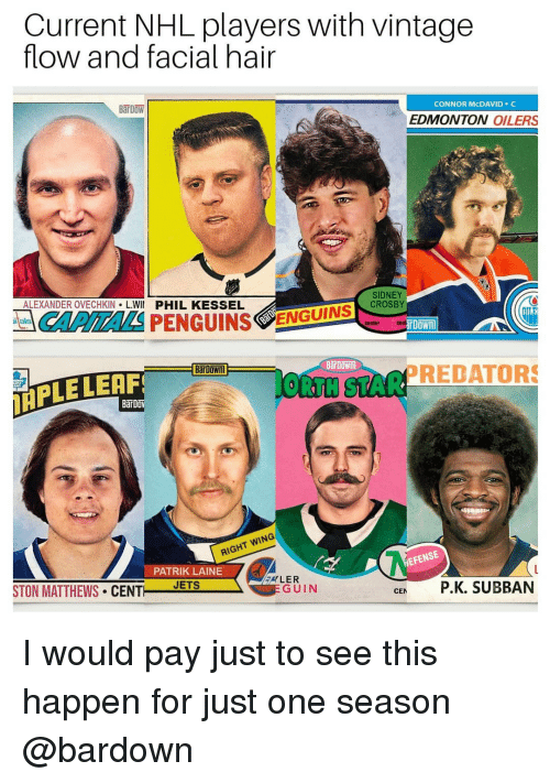 oilers: Current NHL players with vintage  flow and facial hair  BaT DOW  CONNOR McDAVID C  EDMONTON OILERS  ALEXANDER OVECHKIN L.WII PHIL KESSEL  SIDNEY  CROSBY  CAPITALSPENGUINS  ENGUTN  center contin  BarDown  IRPLE LEAF  ORTH STARPREDATORS  IGHT WING  PATRIK LAINE  EFENSE  STON MATTHEWS CENT EIS  GUIN  CE P.K. SUBBAN I would pay just to see this happen for just one season @bardown