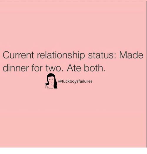 boths: Current relationship status: Made  dinner for two. Ate both.  @fuckboysfailures