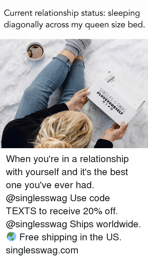 Relationships, Texting, and Queen: Current relationship status: sleeping  diagonally across my queen size bed When you're in a relationship with yourself and it's the best one you've ever had. @singlesswag Use code TEXTS to receive 20% off. @singlesswag Ships worldwide. 🌏 Free shipping in the US. singlesswag.com