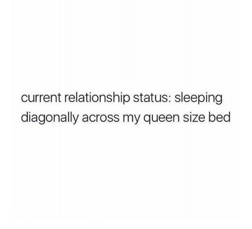 Relationship Status: current relationship status: sleeping  diagonally across my queen size bed