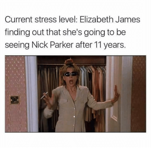Stressfully: Current stress level: Elizabeth James  finding out that she's going to be  seeing Nick Parker after 11 years.