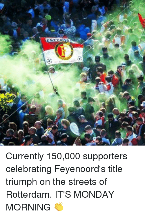 Memes, Streets, and Monday: Currently 150,000 supporters celebrating Feyenoord's title triumph on the streets of Rotterdam. IT'S MONDAY MORNING 👏