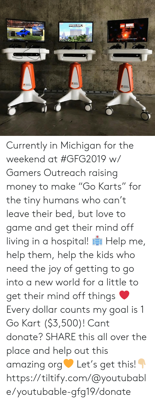 "Youtubable: Currently in Michigan for the weekend at #GFG2019 w/ Gamers Outreach raising money to make ""Go Karts"" for the tiny humans who can't leave their bed, but love to game and get their mind off living in a hospital! 🏥  Help me, help them, help the kids who need the joy of getting to go into a new world for a little to get their mind off things ❤️  Every dollar counts my goal is 1 Go Kart ($3,500)!   Cant donate? SHARE this all over the place and help out this amazing org🧡  Let's get this!👇🏼  https://tiltify.com/@youtubable/youtubable-gfg19/donate"
