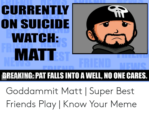 Suicide Watch Meme: CURRENTLY  ON SUICIDE  WATCH:  FR  dND  SHI  MATTEST FRIEND MEWS  NEWS  BREAKING PAT FALLS INTO A WELL, NO ONE CARES. Goddammit Matt | Super Best Friends Play | Know Your Meme