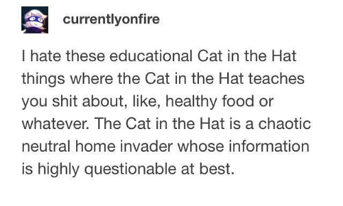 cat in the hat: currentlyonfire  I hate these educational Cat in the Hat  things where the Cat in the Hat teaches  you shit about, like, healthy food or  whatever. The Cat in the Hat is a chaotic  neutral home invader whose information  is highly questionable at best.