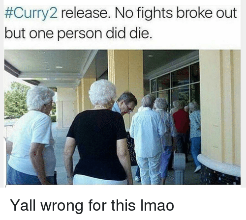 No Fighting:  #Curry 2 release. No fights broke out  but one person did die Yall wrong for this lmao