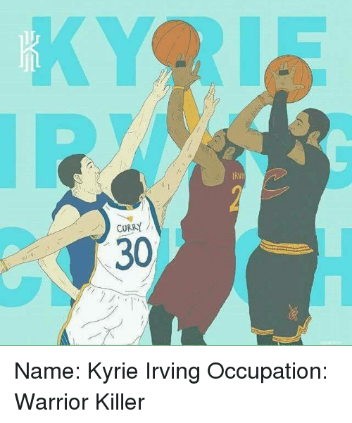 Kyrie Irving, Memes, and Warriors: CURRY  30 Name: Kyrie Irving  Occupation: Warrior Killer