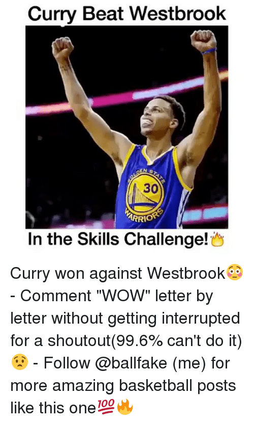 "Basketball, Memes, and Wow: Curry Beat Westbrook  30  ARRIO  In the Skills Challenge Curry won against Westbrook😳 - Comment ""WOW"" letter by letter without getting interrupted for a shoutout(99.6% can't do it)😧 - Follow @ballfake (me) for more amazing basketball posts like this one💯🔥"