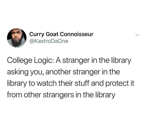curry: Curry Goat Connoisseur  @KastroDaOne  College Logic: A stranger in the library  asking you, another stranger in the  library to watch their stuff and protect it  from other strangers in the library  >