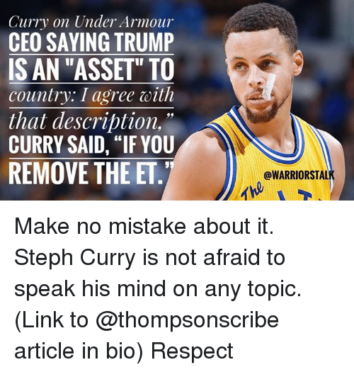 """Basketball, Golden State Warriors, and Sports: Curry on Under Armour  CEO SAYING TRUMP  IS AN """"ASSET"""" TO  country. I agree with  that description,  CURRY SAID, IF YOU  REMOVE THE ET  @WARRIORSTAL Make no mistake about it. Steph Curry is not afraid to speak his mind on any topic. (Link to @thompsonscribe article in bio) Respect"""