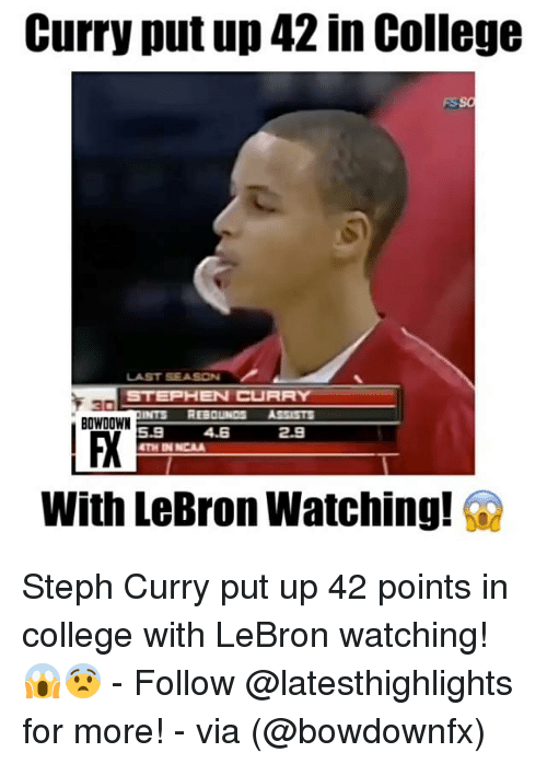 College, Memes, and Stephen: Curry put up 42 in College  STEPHEN CURRY  an  INTS REBOUNDS  ASSISTS  5.3 4.E  2.3  With LeBron Watching! G2 Steph Curry put up 42 points in college with LeBron watching! 😱😨 - Follow @latesthighlights for more! - via (@bowdownfx)