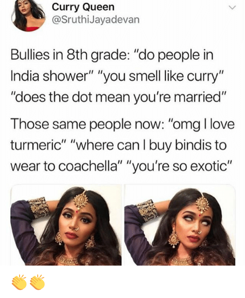 "Coachella, Love, and Memes: Curry Queen  @SruthiJayadevan  Bullies in 8th grade: ""do people in  India shower"" ""you smell like curry""  ""does the dot mean you're married""  Those same people now: ""omg I love  turmeric"" ""where can I buy bindis to  wear to coachella"" ""you're so exotic"" 👏👏"