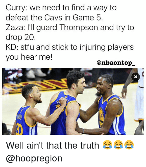 aint that the truth: Curry: we need to find a way to  defeat the Cavs in Game 5.  Zaza: I'll guard Thompson and try to  drop 20.  KD: stfu and stick to injuring players  you hear me!  @nbaon top Well ain't that the truth 😂😂😂 @hoopregion