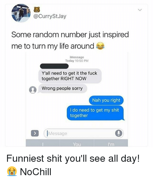 Funny, Life, and Shit: @CurryStJay  Some random number just inspired  me to turn my life around  Message  Today 10:50 PM  Y'all need to get it the fuck  together RIGHT NOW  Wrong people sorry  Nah you right  I do need to get my shit  together  ( 「Message  You Funniest shit you'll see all day! 😭 NoChill