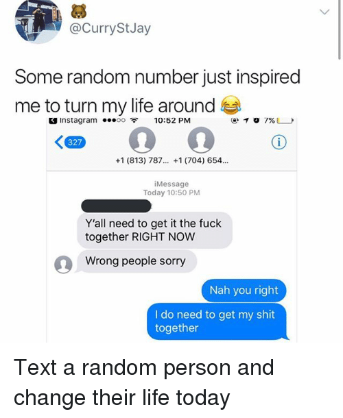 Instagram, Life, and Memes: @CurryStJay  Some random number just inspired  me to turn my life around  S Instagram 00 10:52 PM  327  +1 (813) 787. +1 (704) 654.  Message  Today 10:50 PM  Y'all need to get it the fuck  together RIGHT NOW  Wrong people sorry  Nah you right  I do need to get my shit  together Text a random person and change their life today