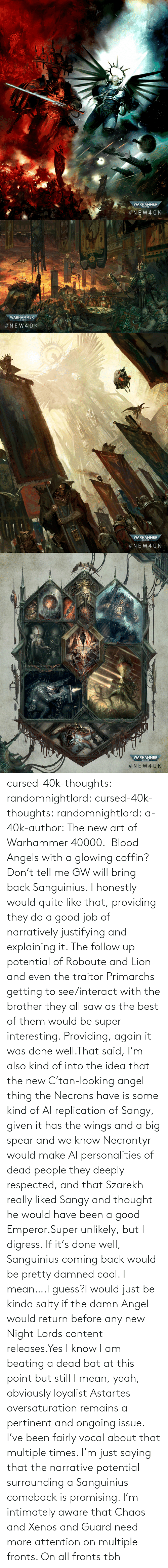 i would: cursed-40k-thoughts:  randomnightlord:  cursed-40k-thoughts:  randomnightlord: a-40k-author: The new art of Warhammer 40000.    Blood Angels with a glowing coffin? Don't tell me GW will bring back Sanguinius.   I honestly would quite like that, providing they do a good job of narratively justifying and explaining it. The follow up potential of Roboute and Lion and even the traitor Primarchs getting to see/interact with the brother they all saw as the best of them would be super interesting. Providing, again it was done well.That said, I'm also kind of into the idea that the new C'tan-looking angel thing the Necrons have is some kind of AI replication of Sangy, given it has the wings and a big spear and we know Necrontyr would make AI personalities of dead people they deeply respected, and that Szarekh really liked Sangy and thought he would have been a good Emperor.Super unlikely, but I digress. If it's done well, Sanguinius coming back would be pretty damned cool.    I mean….I guess?I would just be kinda salty if the damn Angel would return before any new Night Lords content releases.Yes I know I am beating a dead bat at this point but still   I mean, yeah, obviously loyalist Astartes oversaturation remains a pertinent and ongoing issue. I've been fairly vocal about that multiple times. I'm just saying that the narrative potential surrounding a Sanguinius comeback is promising. I'm intimately aware that Chaos and Xenos and Guard need more attention on multiple fronts.    On all fronts tbh
