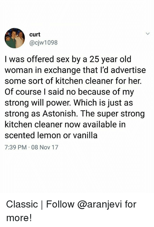 Memes, Sex, and Power: curt  @cjw1098  a 25 year old  l was offered sex by  woman in exchange that l'd advertise  some sort of kitchen cleaner for her.  Of course l said no because of my  strong will power. Which is just as  strong as Astonish. The super strong  kitchen cleaner now available in  scented lemon or vanilla  7:39 PM 08 Nov 17 Classic   Follow @aranjevi for more!