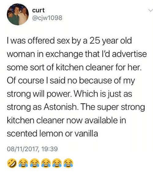 Old Woman, Sex, and Power: curt  @cjw1098  l was offered sex by a 25 year old  woman in exchange that l'd advertise  some sort of kitchen cleaner for her  Of course l said no because of my  strong will power. Which is just as  strong as Astonish. The super strong  kitchen cleaner now available in  scented lemon or vanilla  08/11/2017, 19:39 🤣😂😂😂😂😂