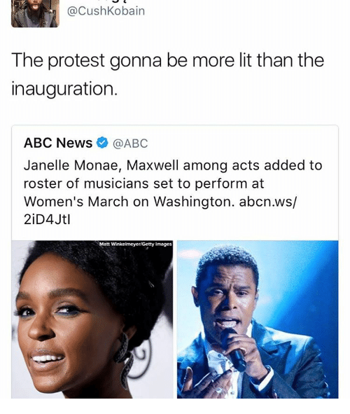 Womens March On Washington: @Cush Kobain  The protest gonna be more lit than the  inauguration.  ABC News  @ABC  Janelle Monae, Maxwell among acts added to  roster of musicians set to perform at  Women's March on Washington. abcn.ws/  Matt Winkelmeyer Getty Images