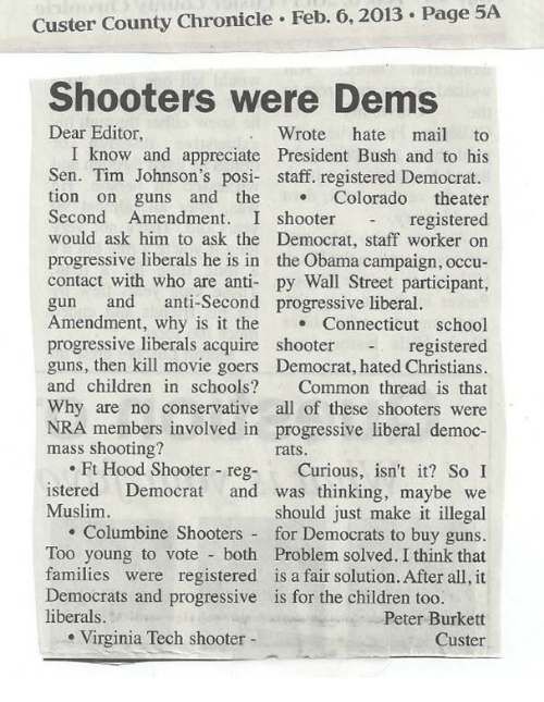 Shooters: Custer County Chronicle Feb. 6,2013 Page 5A  Shooters were Dems  Dear Editor  Wrote hate mail to  I know and appreciate President Bush and to his  Sen. Tim Johnson's posi- staff. registered Democrat.  tion on guns and the Colorado theater  Second Amendment. I shooterregistered  would ask him to ask the Democrat, staff worker on  progressive liberals he is in the Obama campaign, occu-  contact with who are anti- py Wall Street participant,  gun and anti-Second progressive liberal.  Amendment, why is it the Connecticut school  registered  guns, then kill movie goers Democrat, hated Christians.  and children in schools? Common thread is that  Why are no conservative all of these shooters were  NRA members involved in progressive liberal democ-  progressive liberals acquire  shooter  mass shooting?  rats.  .Ft Hood Shooter reg- Curious, isn't it? So I  istered Democrat and was thinking, maybe we  should just make it illegal  . Columbine Shooters for Democrats to buy guns.  Too young to vote both Problem solved. I think that  families were registered is a fair solution. After all, it  Muslim  Democrats and progressive  liberals.  is for the children too.  Peter Burkett  Custer  . Virginia Tech shooter -