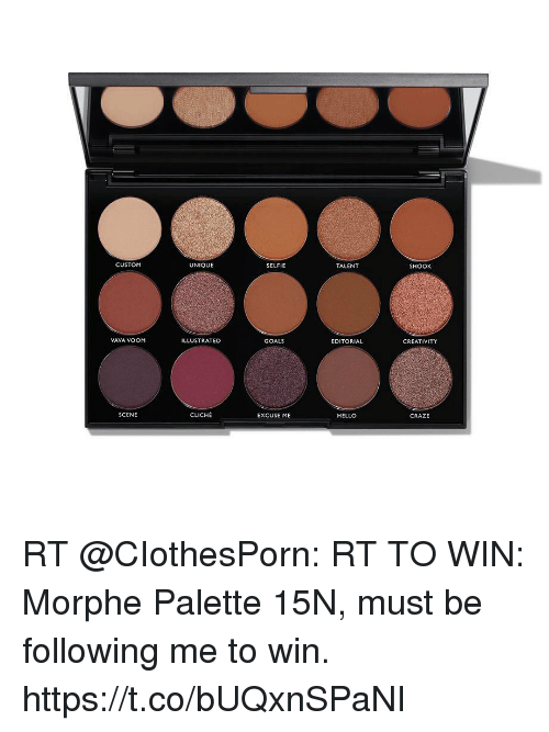 Morphe: CUSTOM  UNIQUE  SELFIE  TALENT  SHOOK  VAVA VOOM  ILLUSTRATED  GOALS  EDITORIAL  CREATIVITY  SCENE  CLICHE  EXCUSE ME  HELLO  CRAZE RT @CIothesPorn: RT TO WIN: Morphe Palette 15N, must be following me to win. https://t.co/bUQxnSPaNI