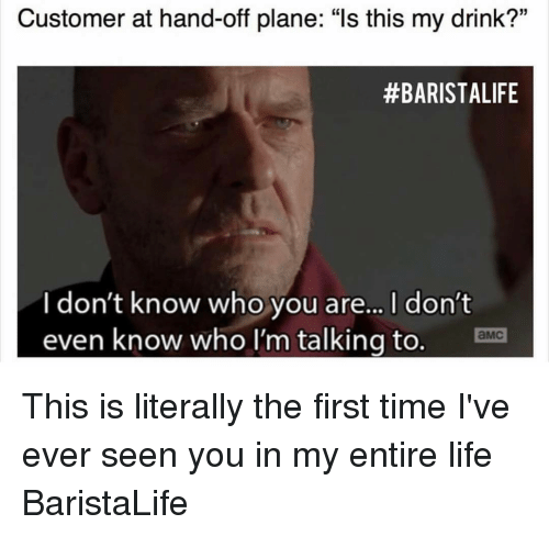 "hand off: Customer at hand-off plane: ""Is this my drink?""  #BARISTA LIFE  I don't know who you are... l don't  even know who I'm talking to. Ema This is literally the first time I've ever seen you in my entire life BaristaLife"
