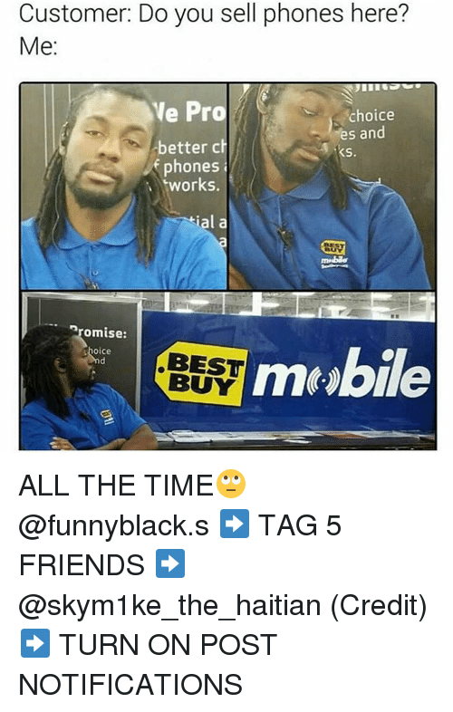 Best Buy, Dank Memes, and All the Time: Customer: Do you sell phones here?  Me  Ve Pro  choice  es and  better ch  M KS.  phones  orks.  ial a  promise:  Shoice  mt Abie  BEST  BUY ALL THE TIME🙄 @funnyblack.s ➡️ TAG 5 FRIENDS ➡️ @skym1ke_the_haitian (Credit) ➡️ TURN ON POST NOTIFICATIONS
