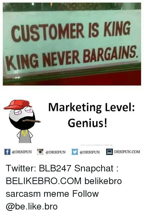 Be Like, Meme, and Memes: CUSTOMER IS KING  KING NEVER BARGAINS  Marketing Level:  Genius!  K @DESIFUN 증@DESIFUN  @DESIFUN-DESIFUN.COM Twitter: BLB247 Snapchat : BELIKEBRO.COM belikebro sarcasm meme Follow @be.like.bro