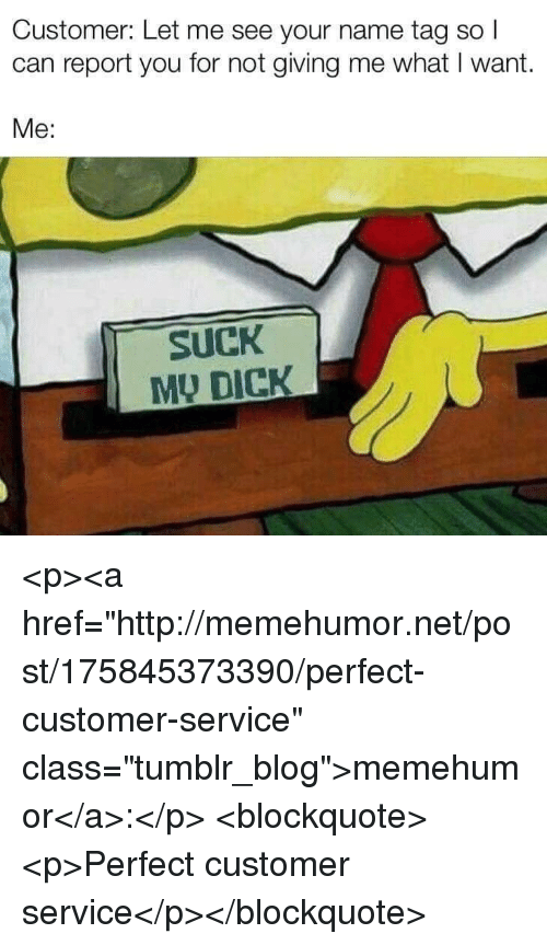 """Tumblr, Blog, and Dick: Customer: Let me see your name tag so  can report you for not giving me what I want.  Me:  SuCK  MU DICK <p><a href=""""http://memehumor.net/post/175845373390/perfect-customer-service"""" class=""""tumblr_blog"""">memehumor</a>:</p>  <blockquote><p>Perfect customer service</p></blockquote>"""