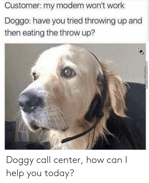 can i help you: Customer: my modem won't work  Doggo: have you tried throwing up and  then eating the throw up? Doggy call center, how can I help you today?